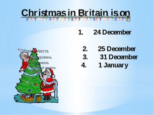 Christmas in Britain is on 1. 24 December 2. 25 December 3. 31 December 4. 1
