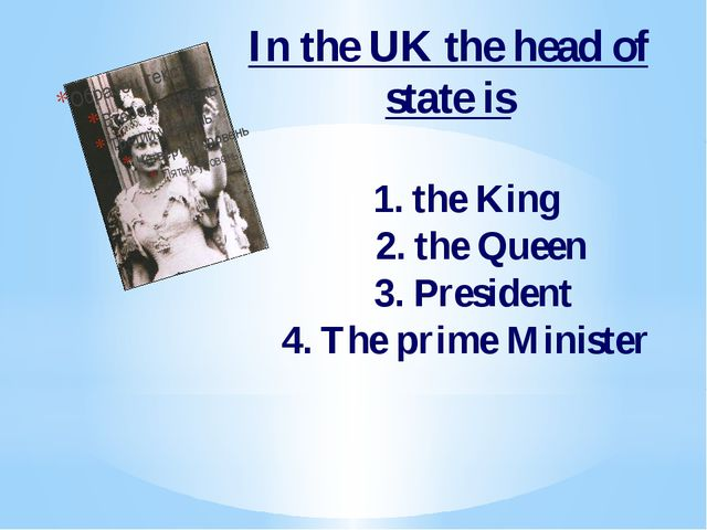 In the UK the head of state is 1. the King 2. the Queen 3. President 4. The p...