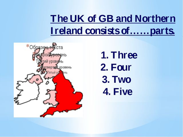The UK of GB and Northern Ireland consists of……parts. 1. Three 2. Four 3. Two...