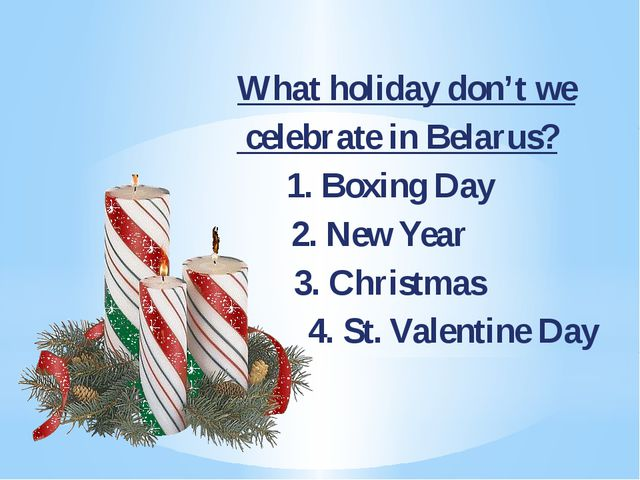 What holiday don't we celebrate in Belarus? 1. Boxing Day	 2. New Year 3. Ch...