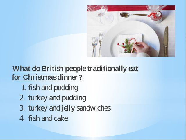What do British people traditionally eat for Christmas dinner? 1. fish and p...