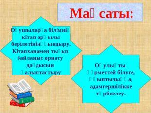 Мақсаты: Оқушыларға білімнің кітап арқылы берілетінінұғындыру. Кітапханамен