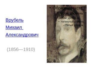 Врубель Михаил Александрович (1856—1910)