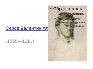 Серов Валентин Александрович (1865—1911)