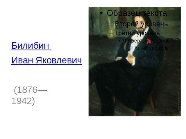 Билибин Иван Яковлевич (1876—1942)