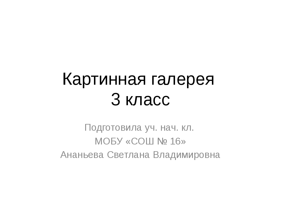 Картинная галерея 3 класс Подготовила уч. нач. кл. МОБУ «СОШ № 16» Ананьева С...