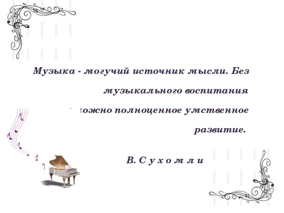 Музыка - могучий источник мысли. Без музыкального воспитания невозможно полн...