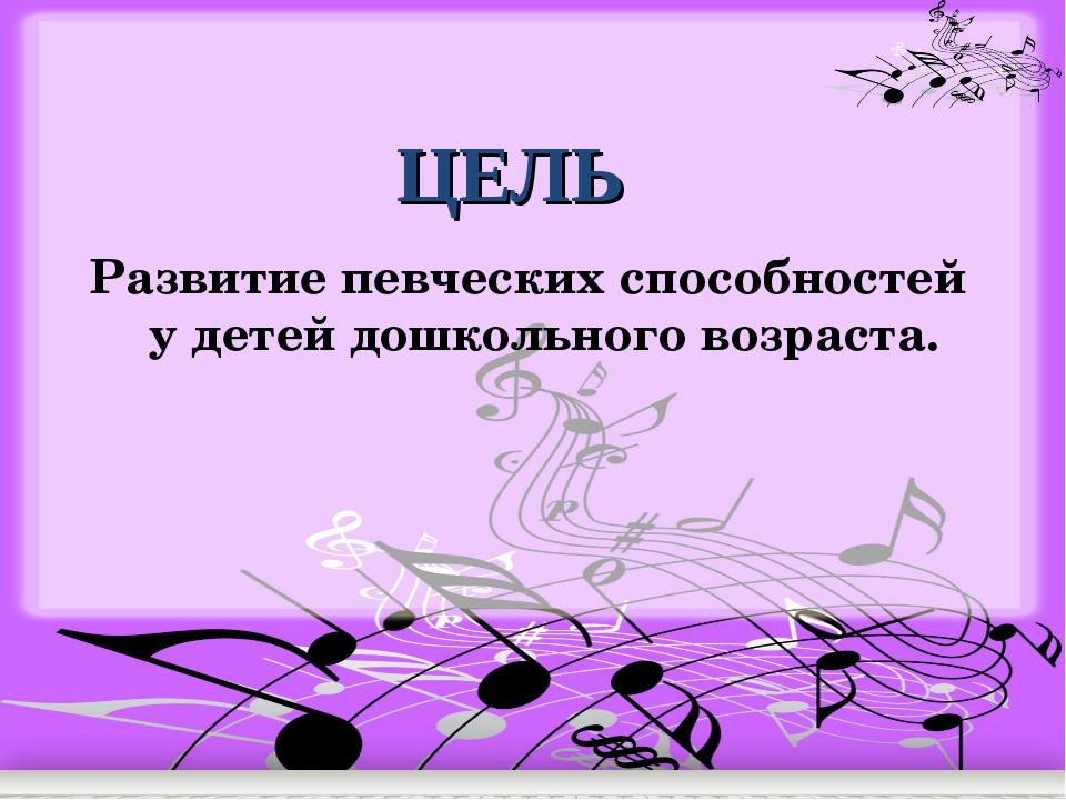 ЦЕЛЬ Развитие певческих способностей у детей дошкольного возраста.