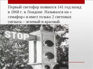 Первый светофор появился 141 год назад в 1868 г. в Лондоне. Назывался он « с