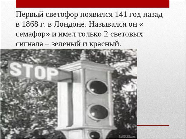 Первый светофор появился 141 год назад в 1868 г. в Лондоне. Назывался он « с...