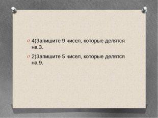 4)Запишите 9 чисел, которые делятся на 3. 2)Запишите 5 чисел, которые делятс