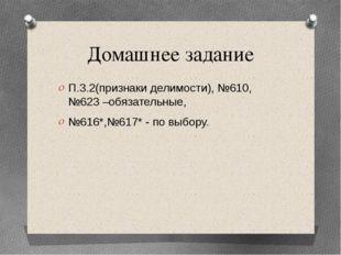 Домашнее задание П.3.2(признаки делимости), №610, №623 –обязательные, №616*,№