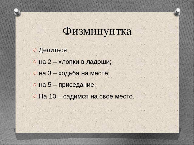 Физминунтка Делиться на 2 – хлопки в ладоши; на 3 – ходьба на месте; на 5 – п...