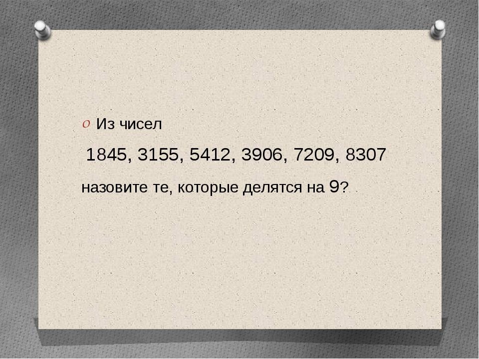 Из чисел 1845, 3155, 5412, 3906, 7209, 8307 назовите те, которые делятся на 9?