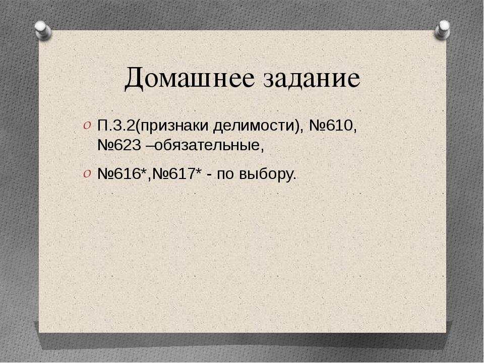 Домашнее задание П.3.2(признаки делимости), №610, №623 –обязательные, №616*,№...