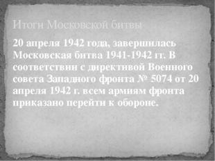 20 апреля 1942 года, завершилась Московская битва 1941-1942 гг.В соответстви