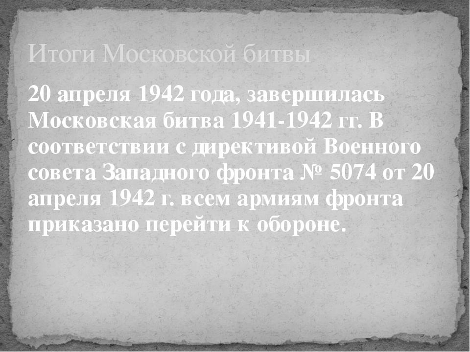 20 апреля 1942 года, завершилась Московская битва 1941-1942 гг.В соответстви...