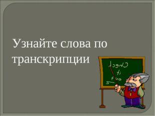Узнайте слова по транскрипции