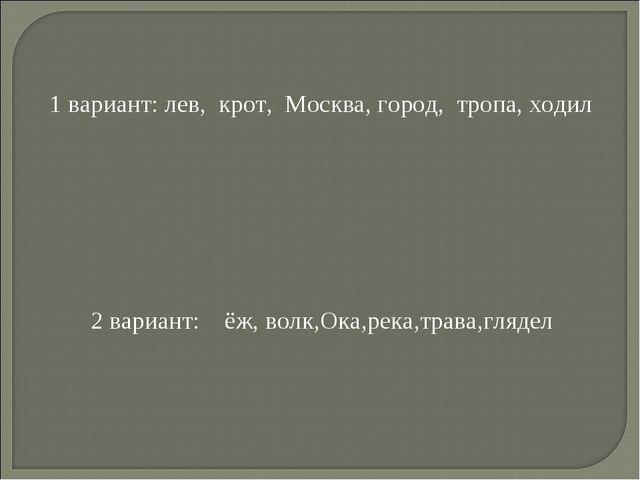 1 вариант: лев, крот, Москва, город, тропа, ходил 2 вариант: ёж, волк,Ока,рек...