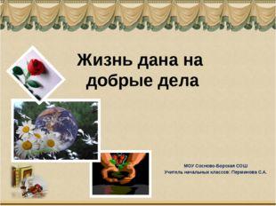Жизнь дана на добрые дела МОУ Сосново-Борская СОШ Учитель начальных классов: