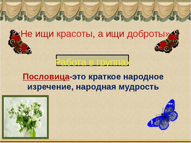 Пословица-это краткое народное изречение, народная мудрость «Не ищи красоты,...