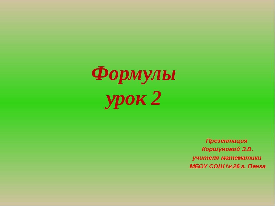 Формулы урок 2 Презентация Коршуновой З.В. учителя математики МБОУ СОШ №26 г....