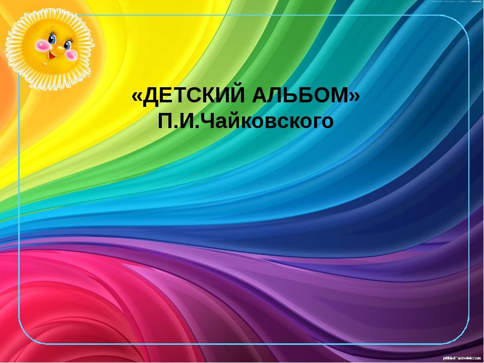 «ДЕТСКИЙ АЛЬБОМ» П.И.Чайковского