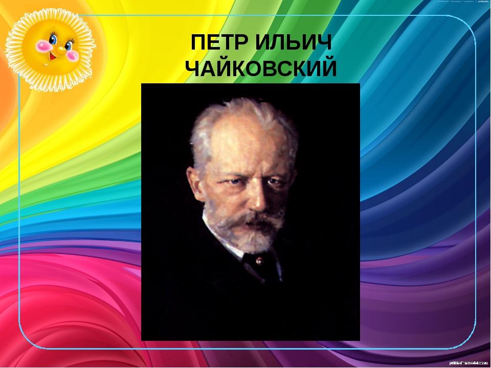 ПЕТР ИЛЬИЧ ЧАЙКОВСКИЙ 1840 – 1893 ГГ