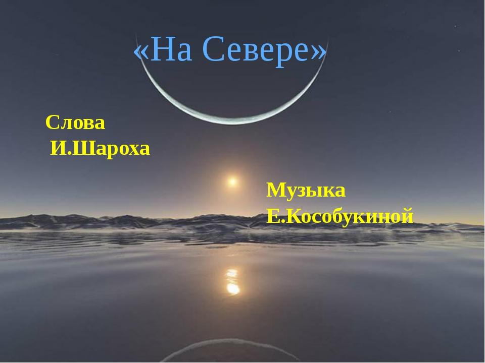 «На Севере» Слова И.Шароха Музыка Е.Кособукиной