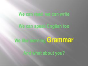 We can read we can write We can speak English too We like learning Grammar An