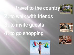 1. to travel to the country 2. to walk with friends 3. to invite guests 4. to