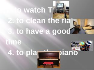 1. to watch TV 2. to clean the flat 3. to have a good time 4. to play the piano