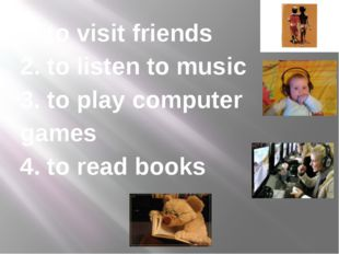 1. to visit friends 2. to listen to music 3. to play computer games 4. to rea