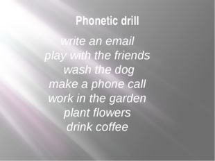 Phonetic drill write an email play with the friends wash the dog make a phone
