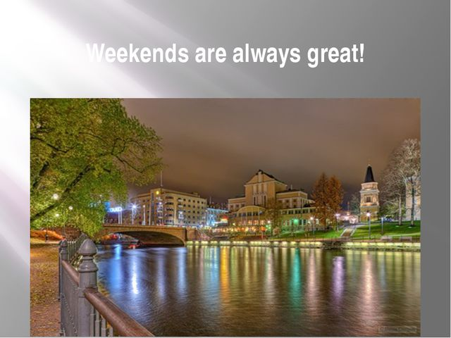 Weekends are always great!