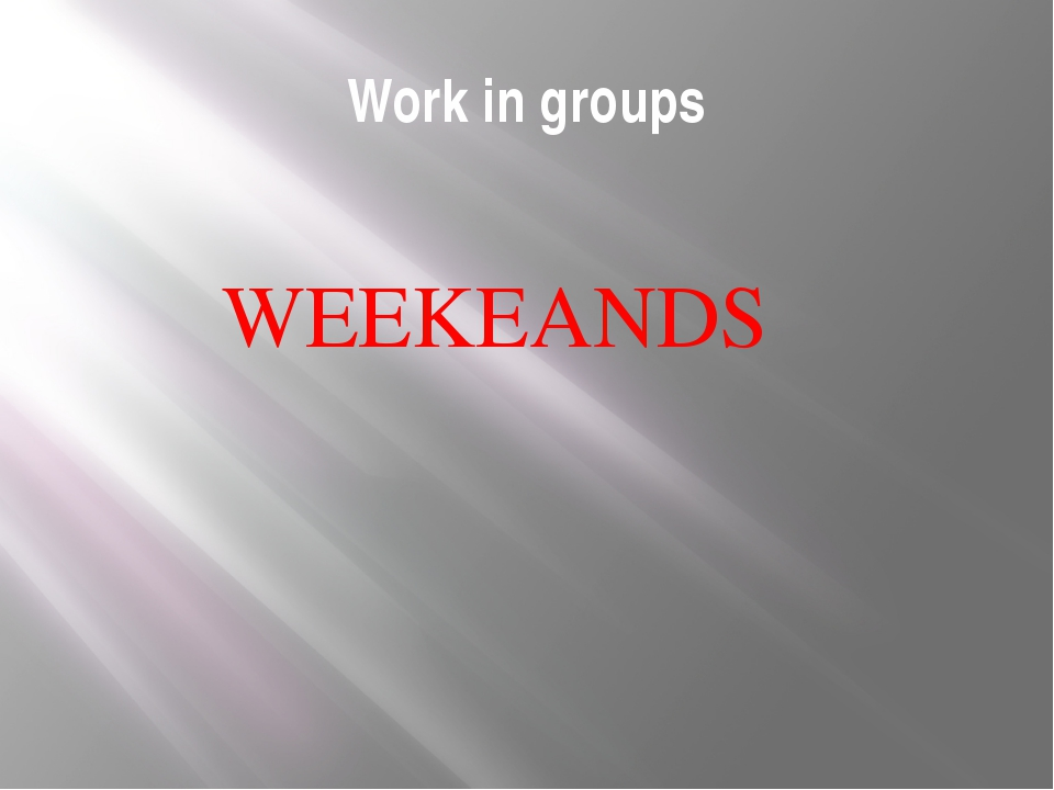 Work in groups WEEKEANDS