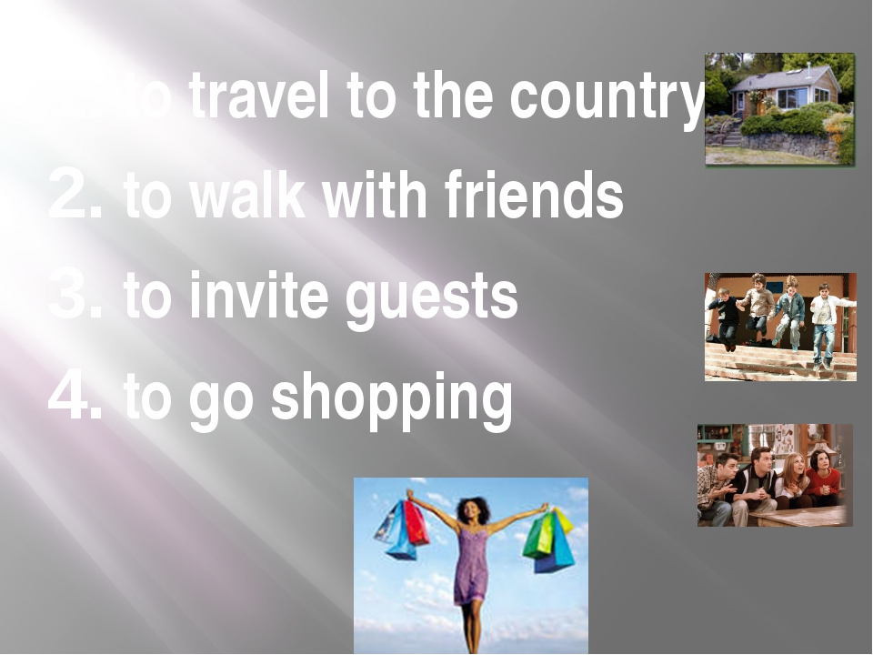 1. to travel to the country 2. to walk with friends 3. to invite guests 4. to...