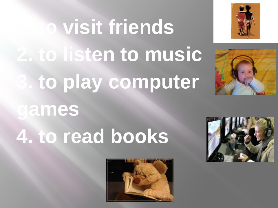 1. to visit friends 2. to listen to music 3. to play computer games 4. to rea...