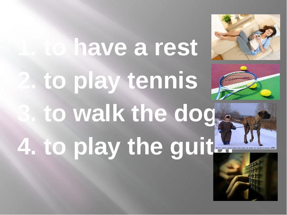 1. to have a rest 2. to play tennis 3. to walk the dog 4. to play the guitar