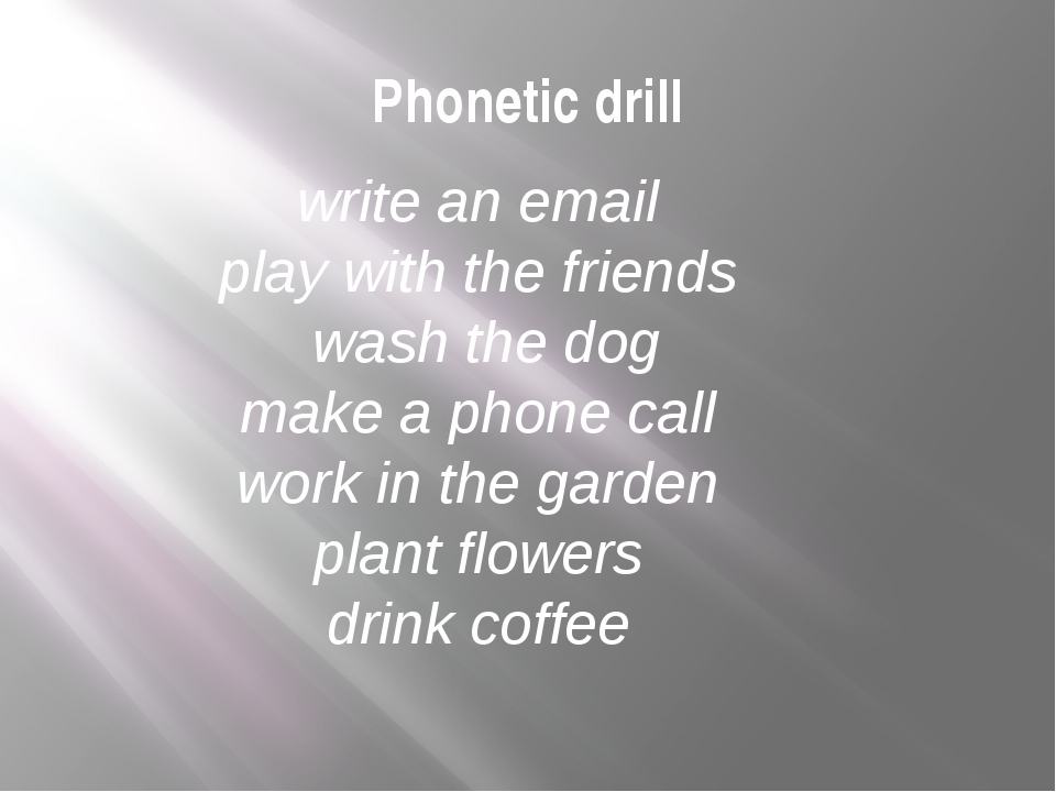 Phonetic drill write an email play with the friends wash the dog make a phone...