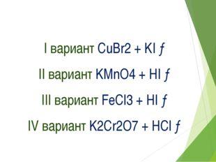 I вариант CuBr2 + KI → II вариант KMnO4 + HI → III вариант FeCl3 + HI → IV ва
