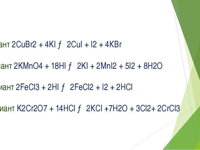 I вариант 2CuBr2 + 4KI → 2CuI + I2 + 4КBr II вариант 2KMnO4 + 18HI → 2KI + 2M...