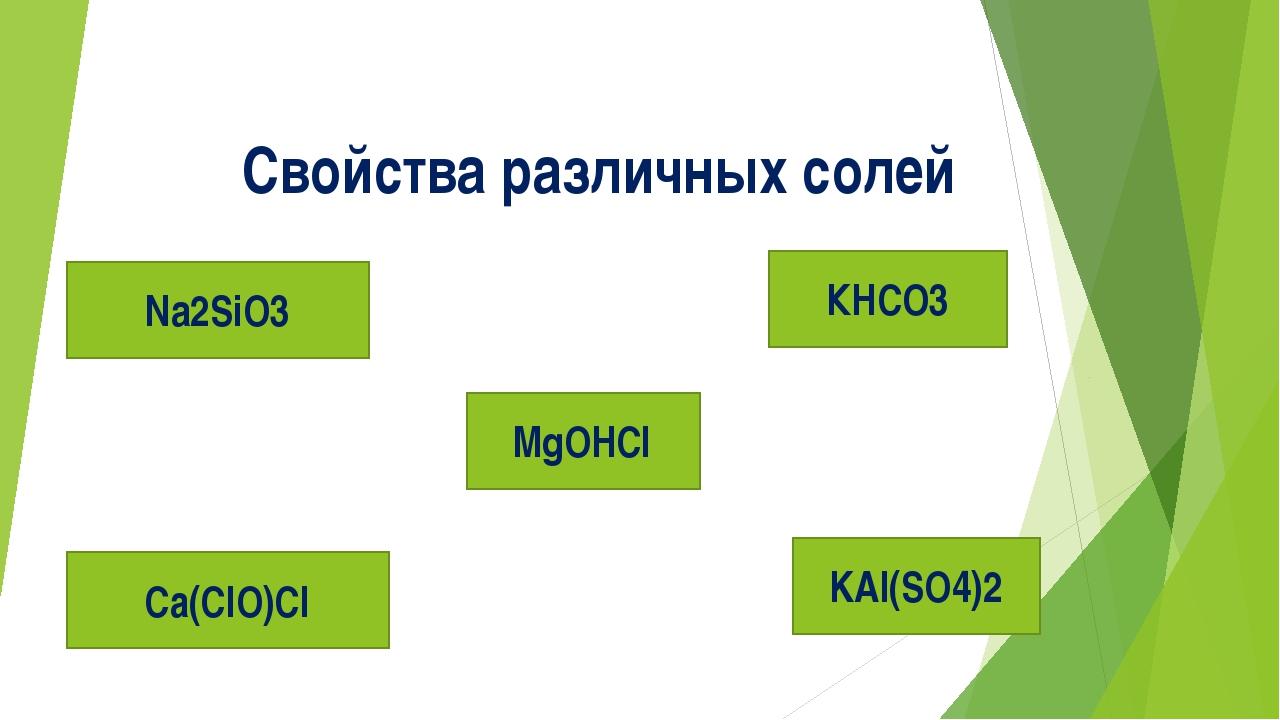 Свойства различных солей KAl(SO4)2 Са(ClO)Cl MgOHCl Na2SiO3 КHCO3