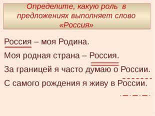 Определите, какую роль в предложениях выполняет слово «Россия» Россия – моя