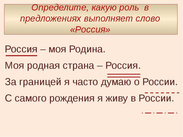 Определите, какую роль в предложениях выполняет слово «Россия» Россия – моя...
