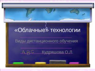 «Облачные» технологии Виды дистанционного обучения Кудряшова О.Л.