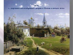 1878г «…картинка моя изображает дворик в Москве в начале лета»