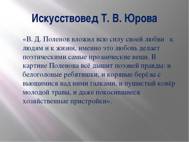 Искусствовед Т. В. Юрова «В. Д. Поленов вложил всю силу своей любви к людям и...