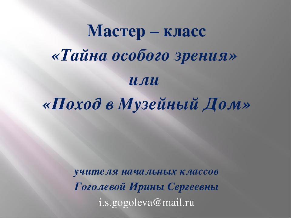 Мастер – класс «Тайна особого зрения» или «Поход в Музейный Дом» учителя нач...