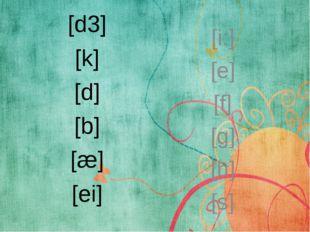 [d3] [k] [d] [b] [æ] [ei] [i:] [e] [f] [g] [h] [s]